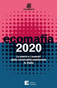Ecomafia 2020. Le storie e i numeri della criminalità ambientale in Italia