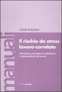 Il rischio da stress lavoro-correlato. Normativa, procedure di valutazione e organizzazione del lavoro