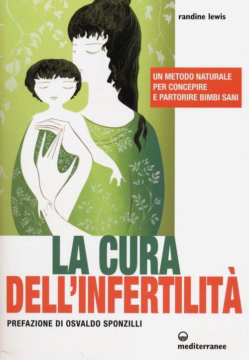 La cura dell'infertilità. Un metodo naturale per concepire e partorire bimbi sani