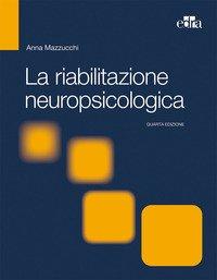 La riabilitazione neuropsicologica. Premesse teoriche e applicazioni cliniche
