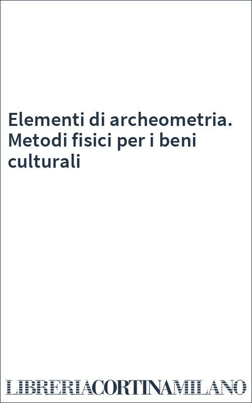 Elementi di archeometria. Metodi fisici per i beni culturali