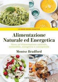 Alimentazione naturale e energetica. Verso un'alimentazione naturale, sostenibile, energetica e consapevole