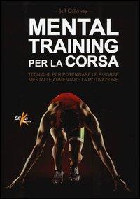 Mental training per la corsa. Tecniche per potenziare le risorse mentali e aumentare la motivazione