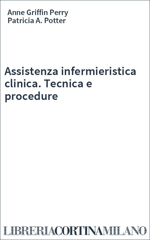 Assistenza infermieristica clinica. Tecnica e procedure