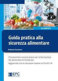 Guida pratica alla sicurezza alimentare. Conoscenze e buone prassi per la formazione del personale alimentarista. Aggiornato con le istruzioni relative al COVID-19