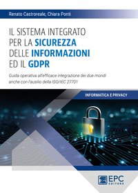 Il sistema integrato per la sicurezza delle informazioni ed il GDPR. Guida operativa all'efficace integrazione dei due mondi anche con l'ausilio della ISO/IEC 27701