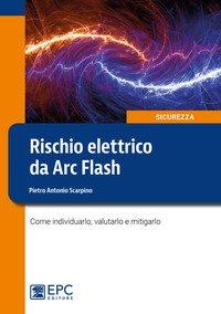 Rischio elettrico da Arc Flash. Come individuarlo, valutarlo e mitigarlo