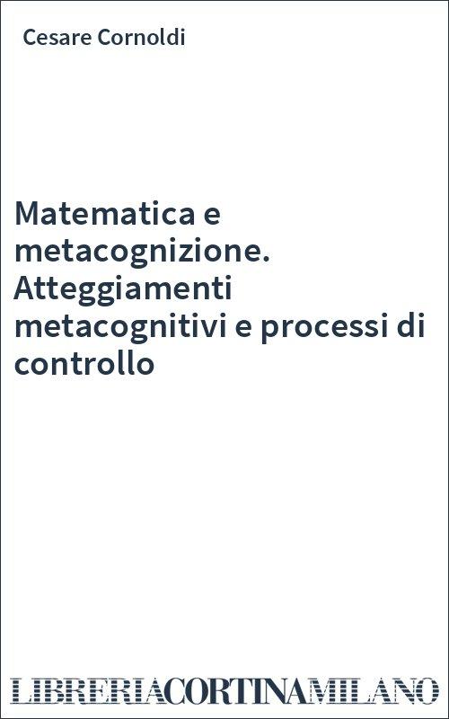 Matematica e metacognizione. Atteggiamenti metacognitivi e processi di controllo