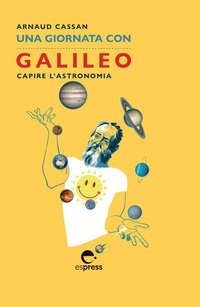 Una giornata con Galileo. Capire l'astronomia