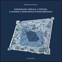 Topografia urbana a Pistoia. La basilica episcopale paleocristiana