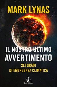 Il nostro ultimo avvertimento. Sei gradi di emergenza climatica