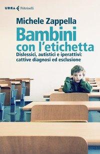 Bambini con l'etichetta. Dislessici, autistici, iperattivi: cattive diagnosi ed esclusione