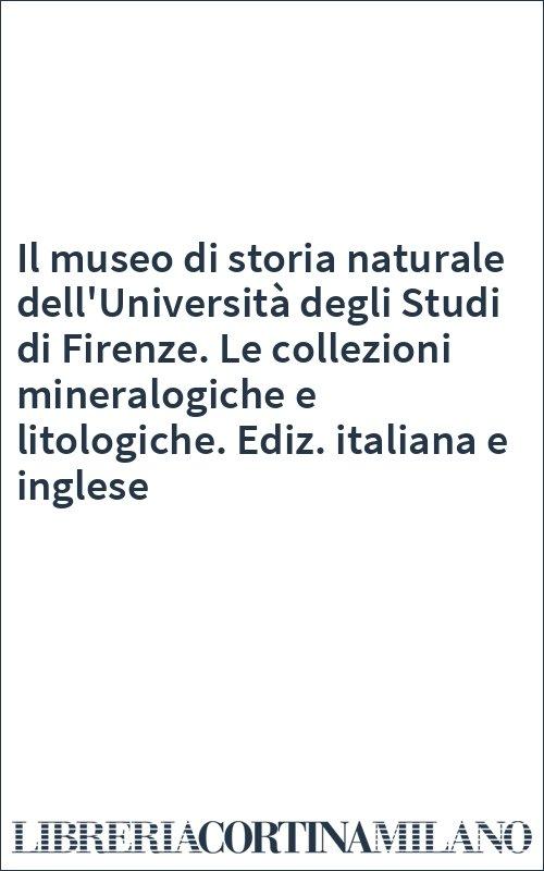 Il museo di storia naturale dell'Università degli Studi di Firenze. Le collezioni mineralogiche e litologiche. Ediz. italiana e inglese