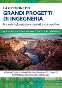 La gestione grandi progetti di ingegneria. Manuale ragionato teorico e pratico-comparativo