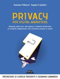 Privacy per digital marketers. Manuale pratico per web agency e freelance finalizzato al completo adeguamento alla normativa privacy in vigore