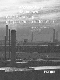 Architetture del lavoro. Città e paesaggi del patrimonio industriale