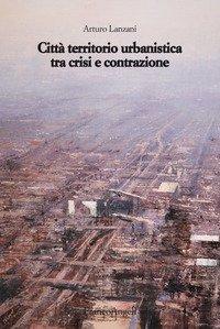 Città territorio urbanistica tra crisi e contrazione. Muovere da quel che c'è, ipotizzando radicali modificazioni