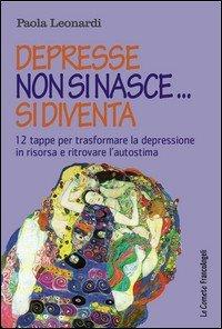 Depresse non si nasce... si diventa. 12 tappe per trasformare la depressione in risorsa e ritrovare l'autostima