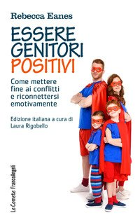 Essere genitori positivi. Come mettere fine ai conflitti e riconnettersi emotivamente