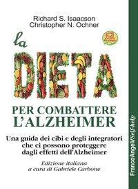 La dieta per combattere l'Alzheimer. Una guida dei cibi e degli integratori che ci possono proteggere dagli effetti dell'Alzheimer