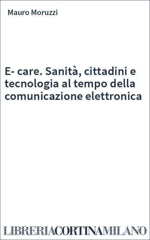 E-care. Sanità, cittadini e tecnologia al tempo della comunicazione elettronica
