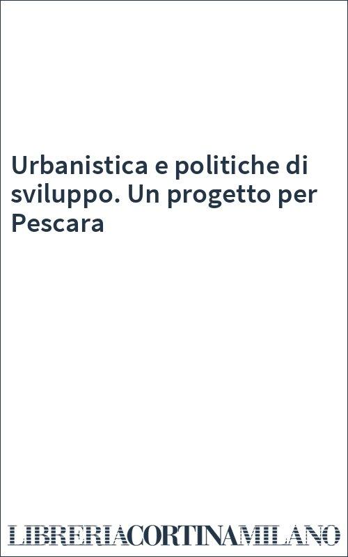 Urbanistica e politiche di sviluppo. Un progetto per Pescara