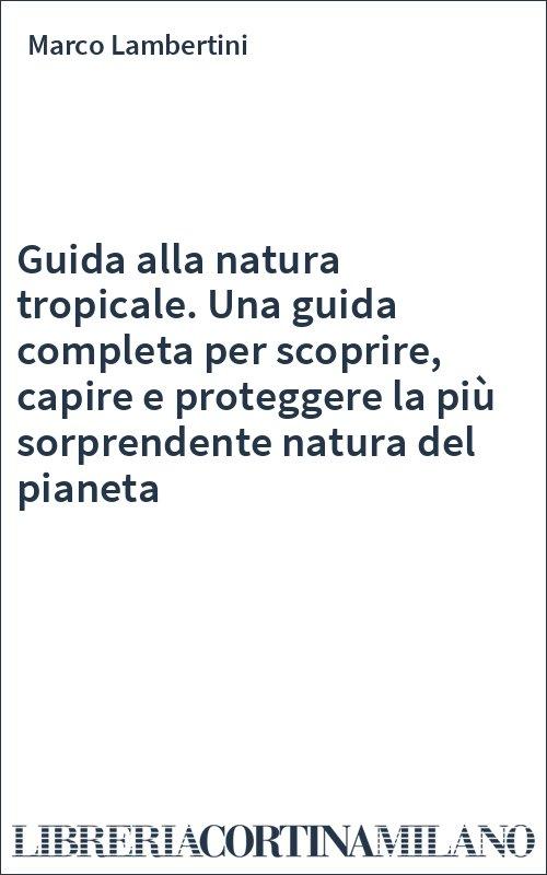 Guida alla natura tropicale. Una guida completa per scoprire, capire e proteggere la più sorprendente natura del pianeta