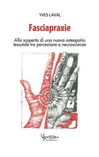 Fasciapraxie. Alla scoperta di una nuova osteopatia tessutale tra percezione e neuroscienze