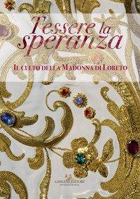 Tessere la speranza. Il culto della Madonna di Loreto. Catalogo della mostra (Arpino, 9 dicembre-9 febbraio 2018)