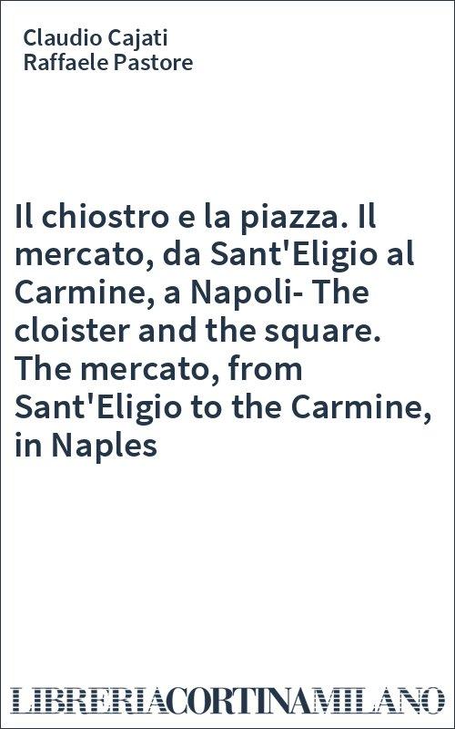 Il chiostro e la piazza. Il mercato, da Sant'Eligio al Carmine, a Napoli-The cloister and the square. The mercato, from Sant'Eligio to the Carmine, in Naples