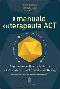 Il manuale del terapeuta ACT. Apprendere e allenare le abilità dell'Acceptance and Commitment Therapy