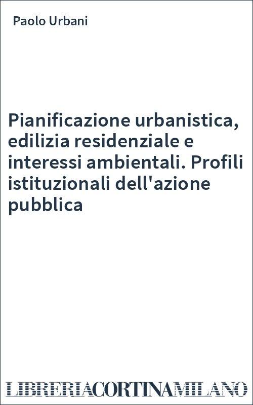 Pianificazione urbanistica, edilizia residenziale e interessi ambientali. Profili istituzionali dell'azione pubblica