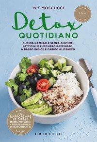 Detox quotidiano. Cucina naturale senza glutine, latticini e zucchero raffinato, a basso indice e carico glicemico