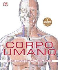 Il corpo umano. Una guida illustrata su struttura, funzioni e patologie