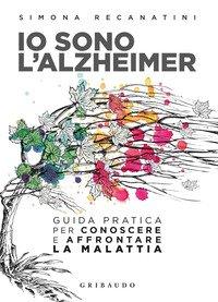 Io sono l'Alzheimer. Guida pratica per conoscere e affrontare la malattia