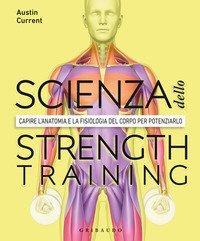 La scienza dello strenght training. Capire l'anatomia e la fisiologia del corpo per potenziarlo