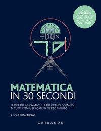 Matematica in 30 secondi. Le idee più innovative e le più grandi domande di tutti i tempi, spiegate in mezzo minuto