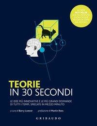 Teorie in 30 secondi. Le idee più innovative e le più grandi domande di tutti i tempi, spiegate in mezzo minuto