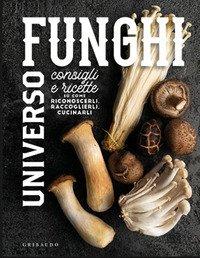 Universo funghi. Consigli e ricette su come riconoscerli, raccoglierli, cucinarli