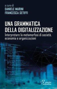 Una grammatica della digitalizzazione. Interpretare la metamorfosi di società, economia e organizzazioni