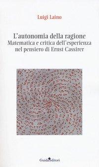 L'autonomia della ragione. Matematica e critica dell'esperienza nel pensiero di Ernst Cassirer