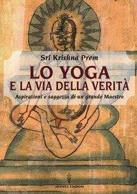 Lo yoga e la via della verità. Aspirazioni e saggezza di un grande maestro