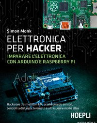 Elettronica per hacker. Imparare l'elettronica con Arduino e Raspberry Pi