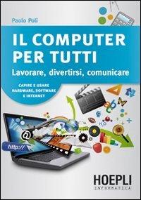 Il computer per tutti. Lavorare, divertirsi, comunicare