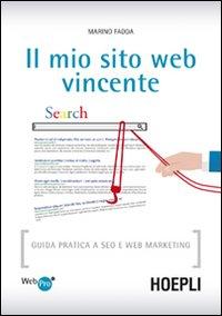 Il mio sito web vincente. Guida pratica a SEO e Web Marketing