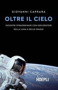 Oltre il cielo. Incontri straordinari con esploratori della Luna e dello spazio