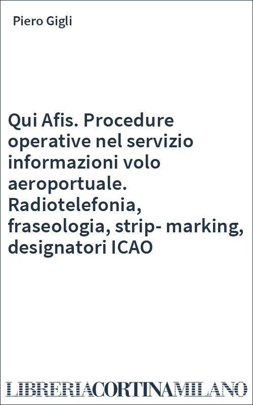 Qui Afis. Procedure operative nel servizio informazioni volo aeroportuale. Radiotelefonia, fraseologia, strip-marking, designatori ICAO