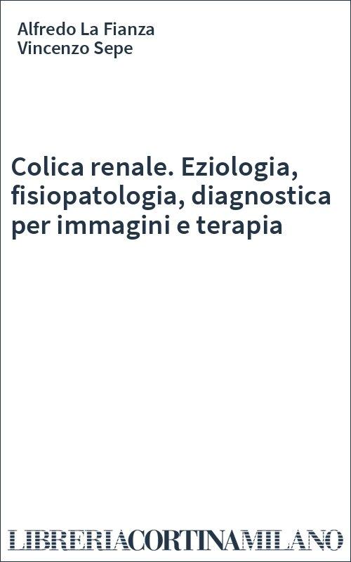 Colica renale. Eziologia, fisiopatologia, diagnostica per immagini e terapia