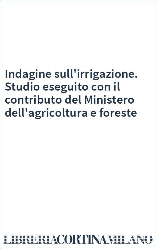 Indagine sull'irrigazione. Studio eseguito con il contributo del Ministero dell'agricoltura e foreste