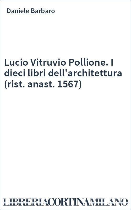 Lucio Vitruvio Pollione. I dieci libri dell'architettura (rist. anast. 1567)